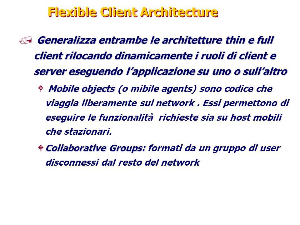 Flexible Client Architecture / Generalizza entrambe le architetture thin e full client rilocando dinamicamente i ruoli di client e server eseguendo l'applicazione su uno o sull'altro Mobile objects W Mobile objects (o mibile agents) sono codice che viaggia liberamente sul network.