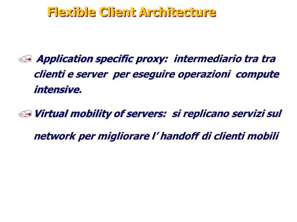 Flexible Client Architecture Application specific proxy: compute intensive / Application specific proxy: intermediario tra tra clienti e server per eseguire operazioni compute intensive.