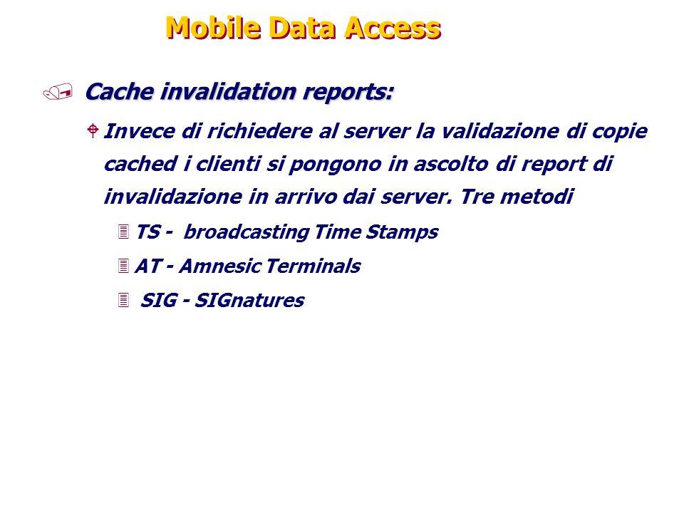 Mobile Data Access Cache invalidation reports: / Cache invalidation reports: WInvece di richiedere al server la validazione di copie cached i clienti si pongono in ascolto di report di invalidazione in arrivo dai server.