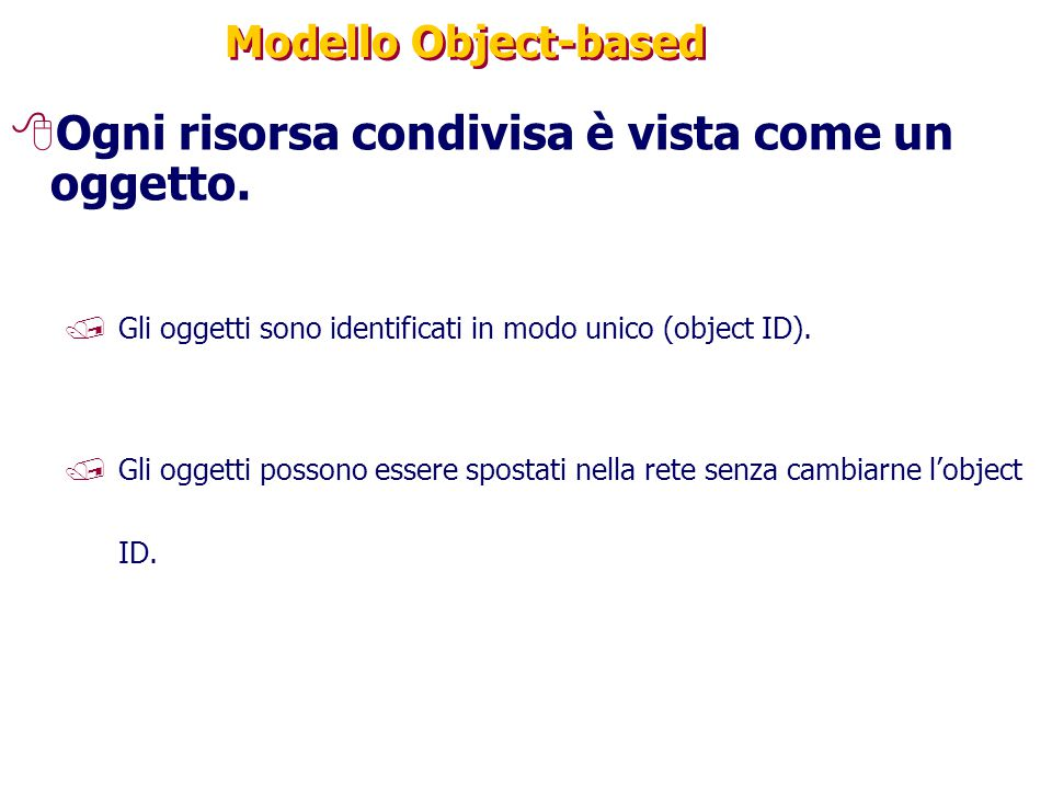 Modello Object-based 8Ogni risorsa condivisa è vista come un oggetto. /Gli oggetti sono identificati in modo unico (object ID). /Gli oggetti possono e