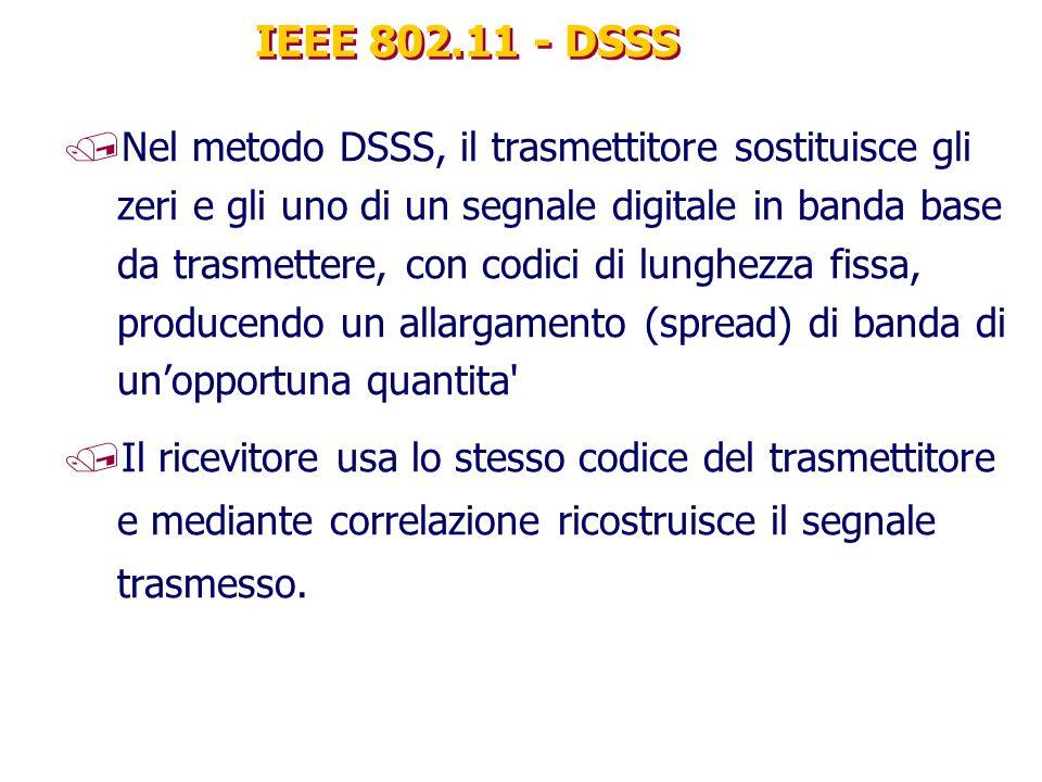 IEEE 802.11 - DSSS /Nel metodo DSSS, il trasmettitore sostituisce gli zeri e gli uno di un segnale digitale in banda base da trasmettere, con codici di lunghezza fissa, producendo un allargamento (spread) di banda di un'opportuna quantita /Il ricevitore usa lo stesso codice del trasmettitore e mediante correlazione ricostruisce il segnale trasmesso.
