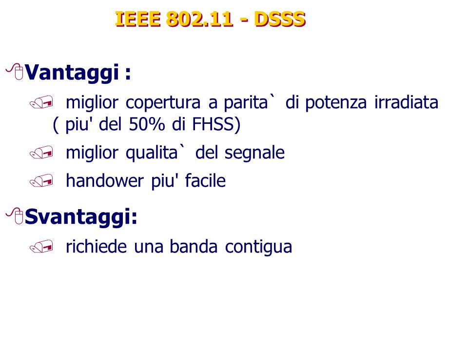 IEEE 802.11 - DSSS 8Vantaggi : / miglior copertura a parita` di potenza irradiata ( piu del 50% di FHSS) / miglior qualita` del segnale / handower piu facile 8Svantaggi: / richiede una banda contigua