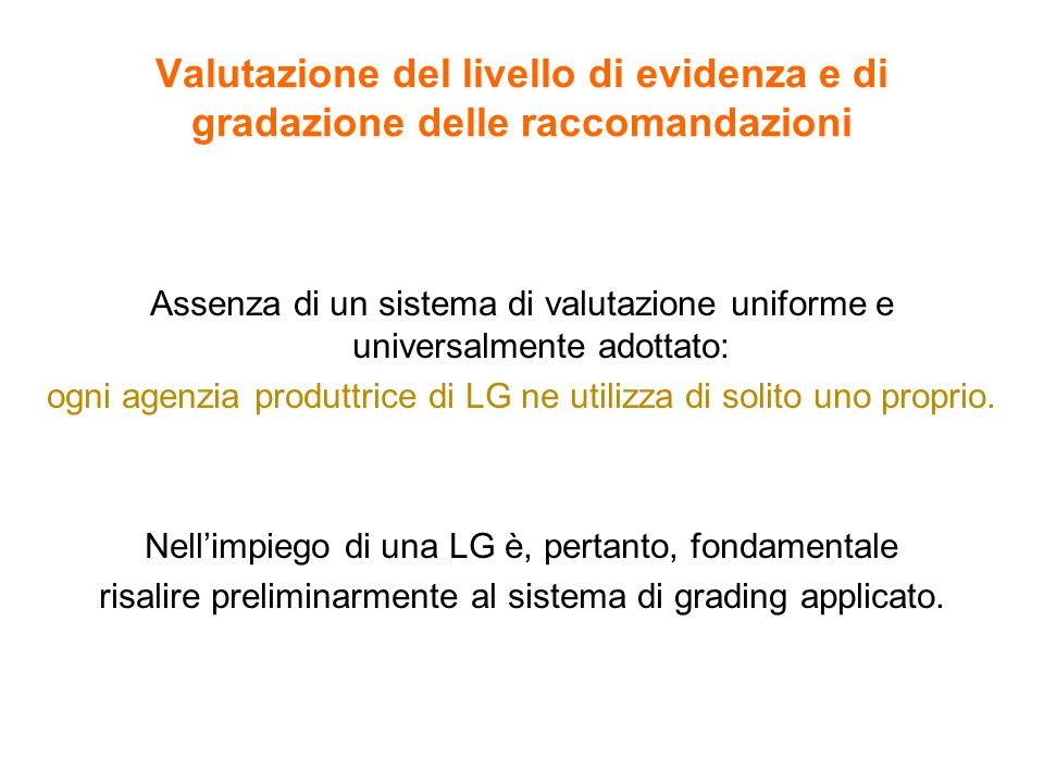 Valutazione del livello di evidenza e di gradazione delle raccomandazioni Assenza di un sistema di valutazione uniforme e universalmente adottato: ogni agenzia produttrice di LG ne utilizza di solito uno proprio.