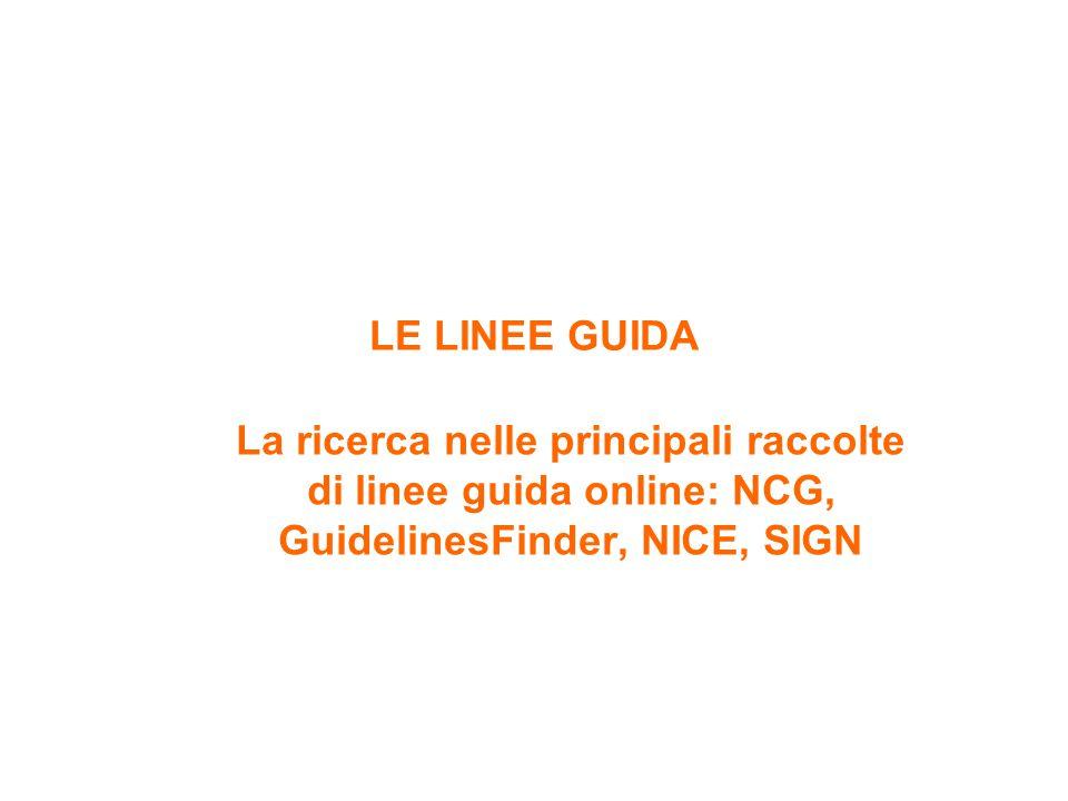 LE LINEE GUIDA La ricerca nelle principali raccolte di linee guida online: NCG, GuidelinesFinder, NICE, SIGN