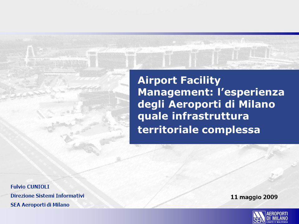 Airport Facility Management: l'esperienza degli Aeroporti di Milano quale infrastruttura territoriale complessa 11 maggio 2009 Fulvio CUNIOLI Direzione Sistemi Informativi SEA Aeroporti di Milano