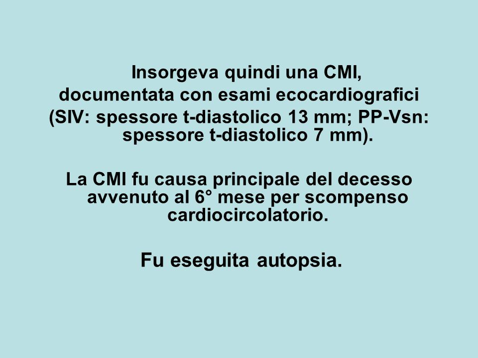 Insorgeva quindi una CMI, documentata con esami ecocardiografici (SIV: spessore t-diastolico 13 mm; PP-Vsn: spessore t-diastolico 7 mm). La CMI fu cau