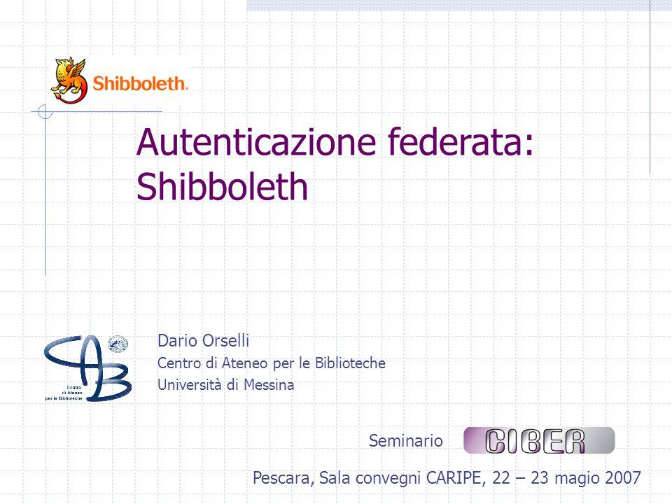 Dario Orselli Centro di Ateneo per le Biblioteche Università di Messina Seminario Pescara, Sala convegni CARIPE, 22 – 23 magio 2007 Autenticazione federata: Shibboleth
