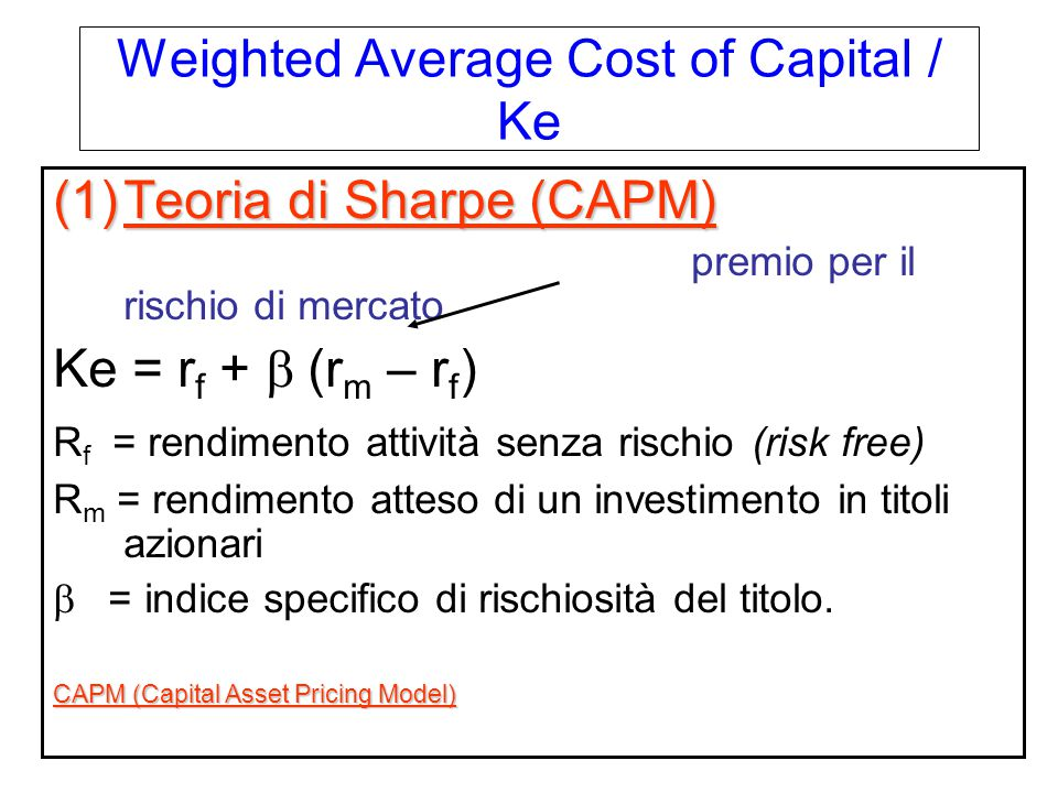 Weighted Average Cost of Capital / Ke (1)Teoria di Sharpe (CAPM) premio per il rischio di mercato Ke = r f + b (r m – r f ) R f = rendimento attività