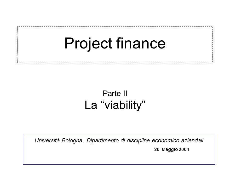 Project finance Parte II La viability Università Bologna, Dipartimento di discipline economico-aziendali 20 Maggio 2004