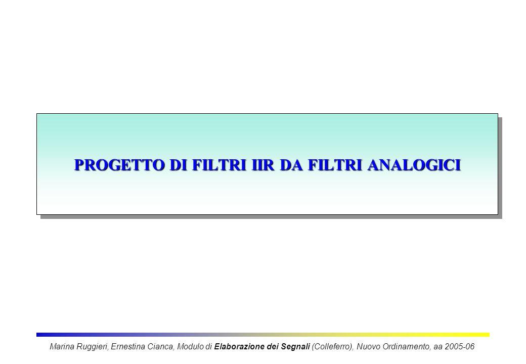 PROGETTO DI FILTRI IIR DA FILTRI ANALOGICI Marina Ruggieri, Ernestina Cianca, Modulo di Elaborazione dei Segnali (Colleferro), Nuovo Ordinamento, aa 2005-06
