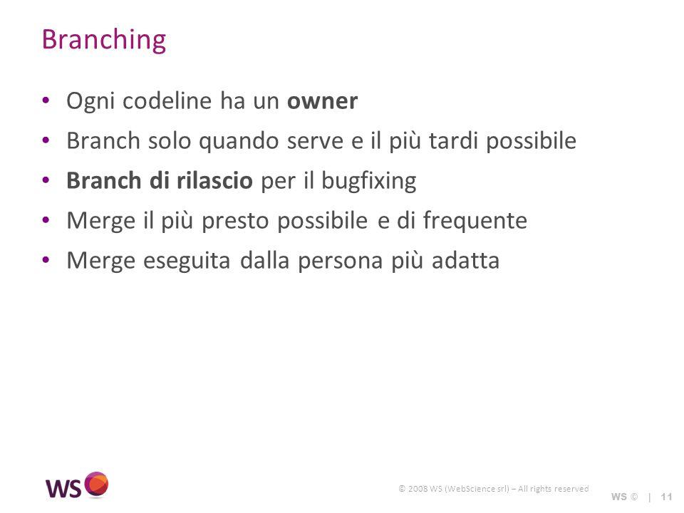 © 2008 WS (WebScience srl) – All rights reserved WS © | 11 Branching Ogni codeline ha un owner Branch solo quando serve e il più tardi possibile Branc