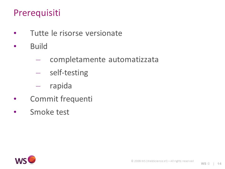 © 2008 WS (WebScience srl) – All rights reserved WS © | 14 Prerequisiti Tutte le risorse versionate Build – completamente automatizzata – self-testing – rapida Commit frequenti Smoke test
