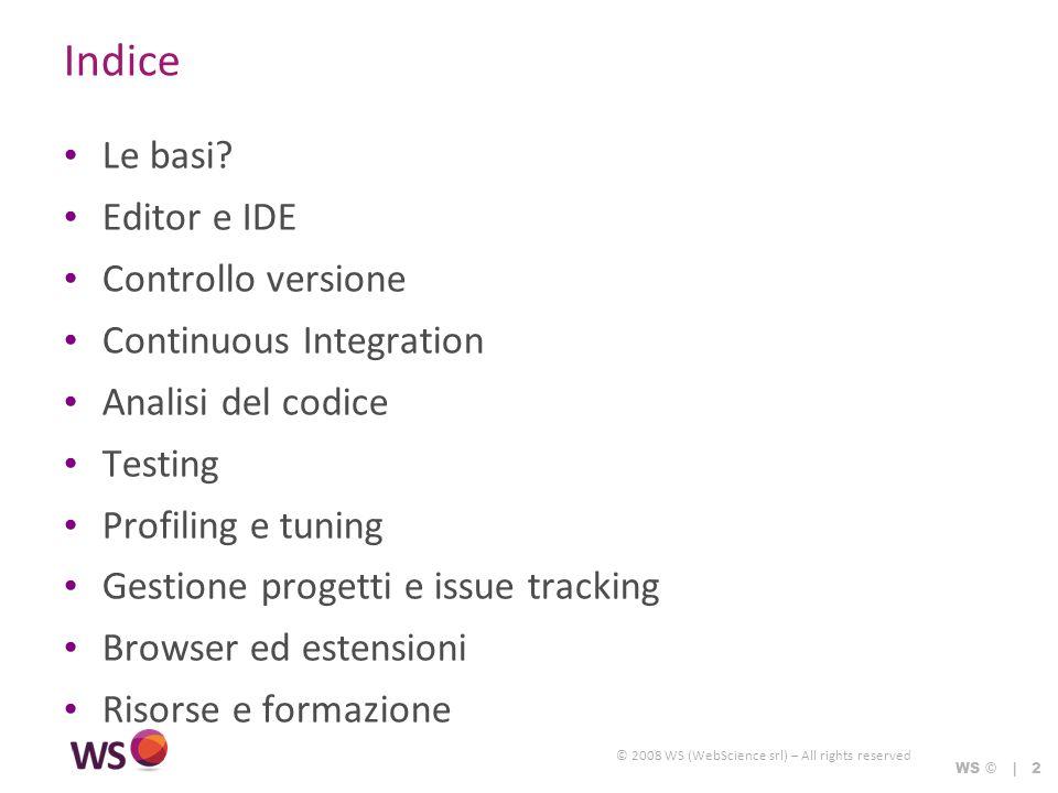 © 2008 WS (WebScience srl) – All rights reserved WS © | 2 Indice Le basi? Editor e IDE Controllo versione Continuous Integration Analisi del codice Te