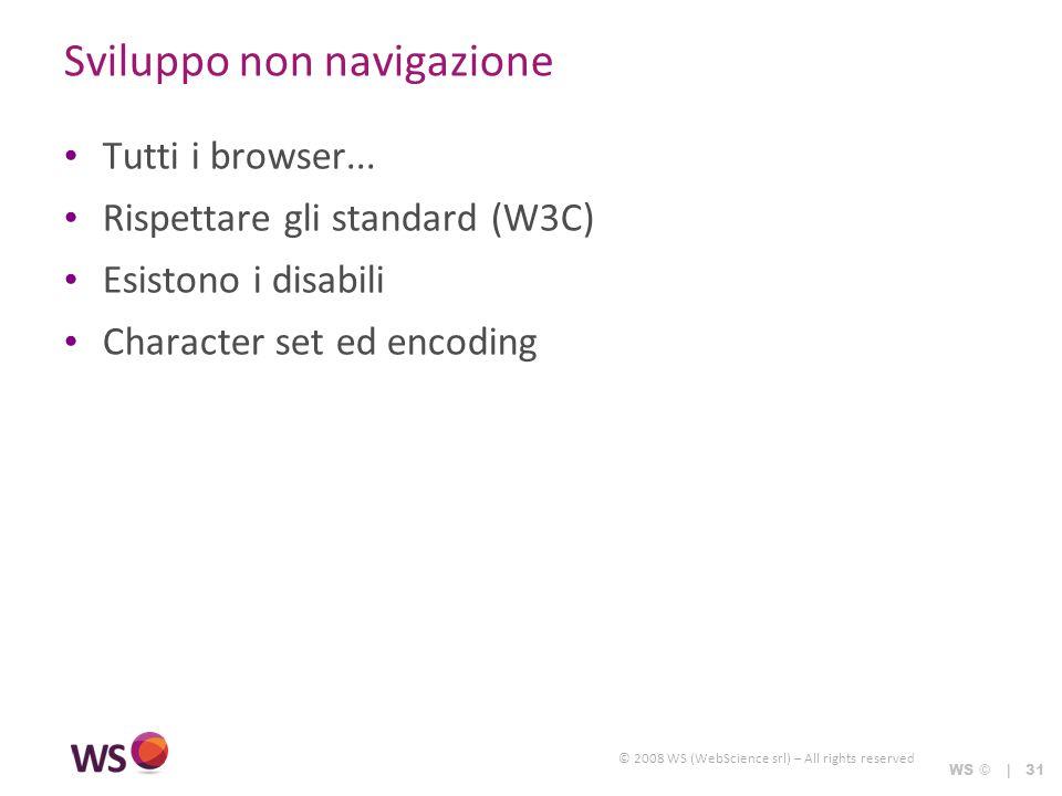 © 2008 WS (WebScience srl) – All rights reserved WS © | 31 Sviluppo non navigazione Tutti i browser... Rispettare gli standard (W3C) Esistono i disabi