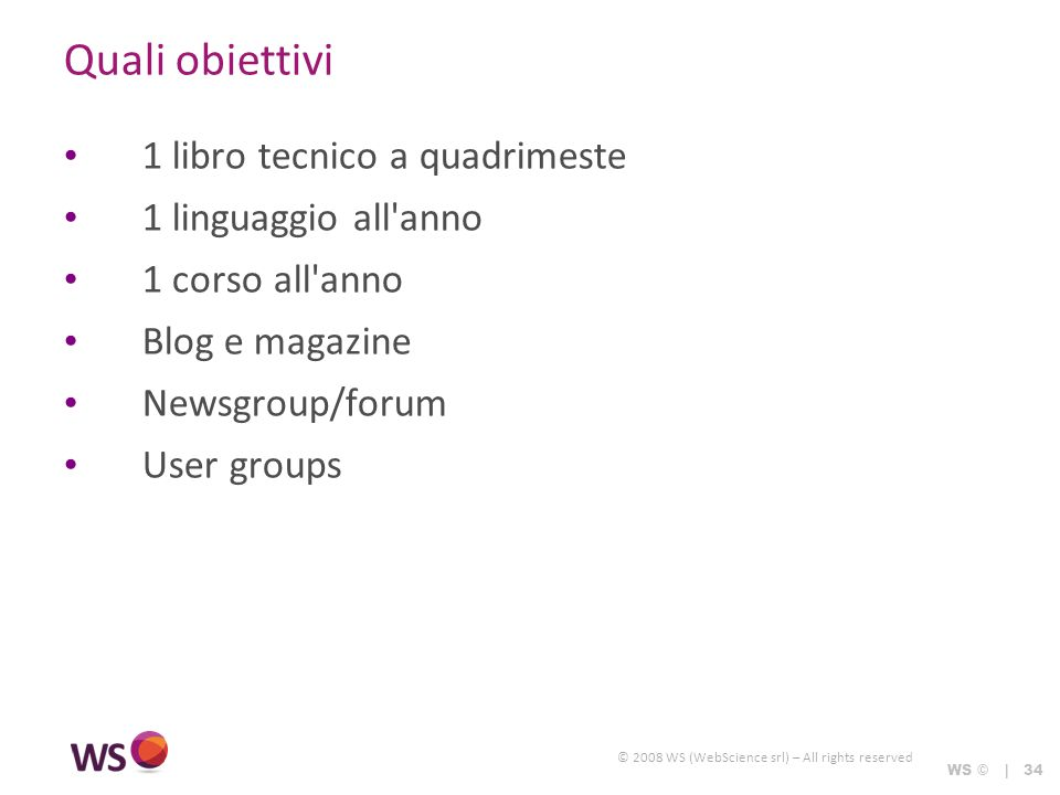 © 2008 WS (WebScience srl) – All rights reserved WS © | 34 Quali obiettivi 1 libro tecnico a quadrimeste 1 linguaggio all anno 1 corso all anno Blog e magazine Newsgroup/forum User groups