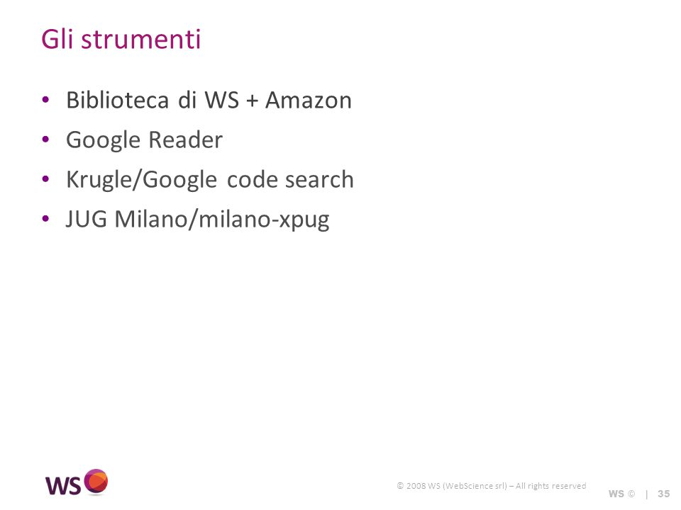 © 2008 WS (WebScience srl) – All rights reserved WS © | 35 Gli strumenti Biblioteca di WS + Amazon Google Reader Krugle/Google code search JUG Milano/milano-xpug
