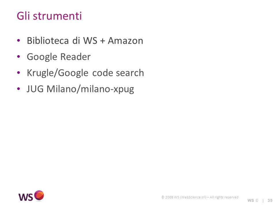 © 2008 WS (WebScience srl) – All rights reserved WS © | 35 Gli strumenti Biblioteca di WS + Amazon Google Reader Krugle/Google code search JUG Milano/