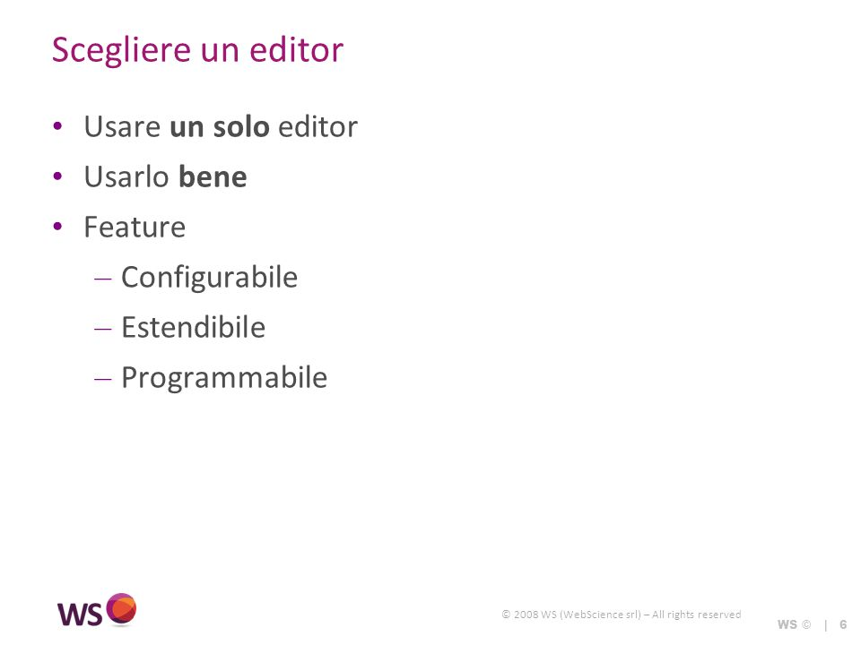 © 2008 WS (WebScience srl) – All rights reserved WS © | 6 Scegliere un editor Usare un solo editor Usarlo bene Feature – Configurabile – Estendibile – Programmabile