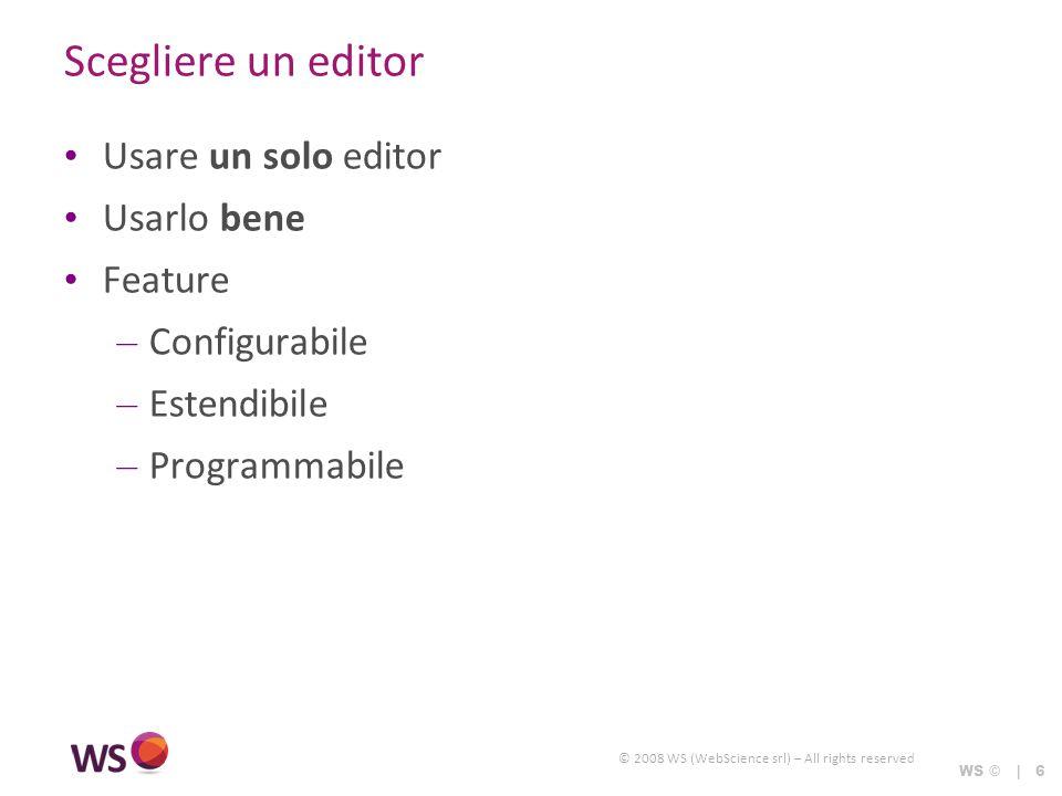 © 2008 WS (WebScience srl) – All rights reserved WS © | 6 Scegliere un editor Usare un solo editor Usarlo bene Feature – Configurabile – Estendibile –