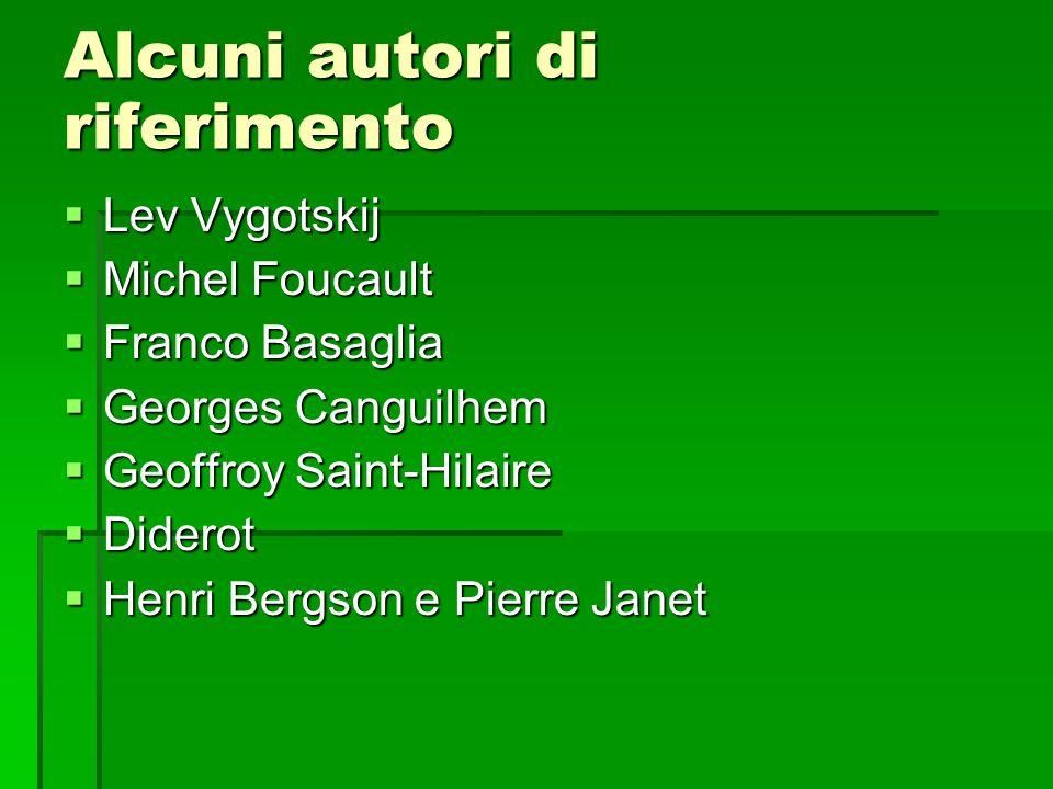 Alcuni autori di riferimento  Lev Vygotskij  Michel Foucault  Franco Basaglia  Georges Canguilhem  Geoffroy Saint-Hilaire  Diderot  Henri Bergs