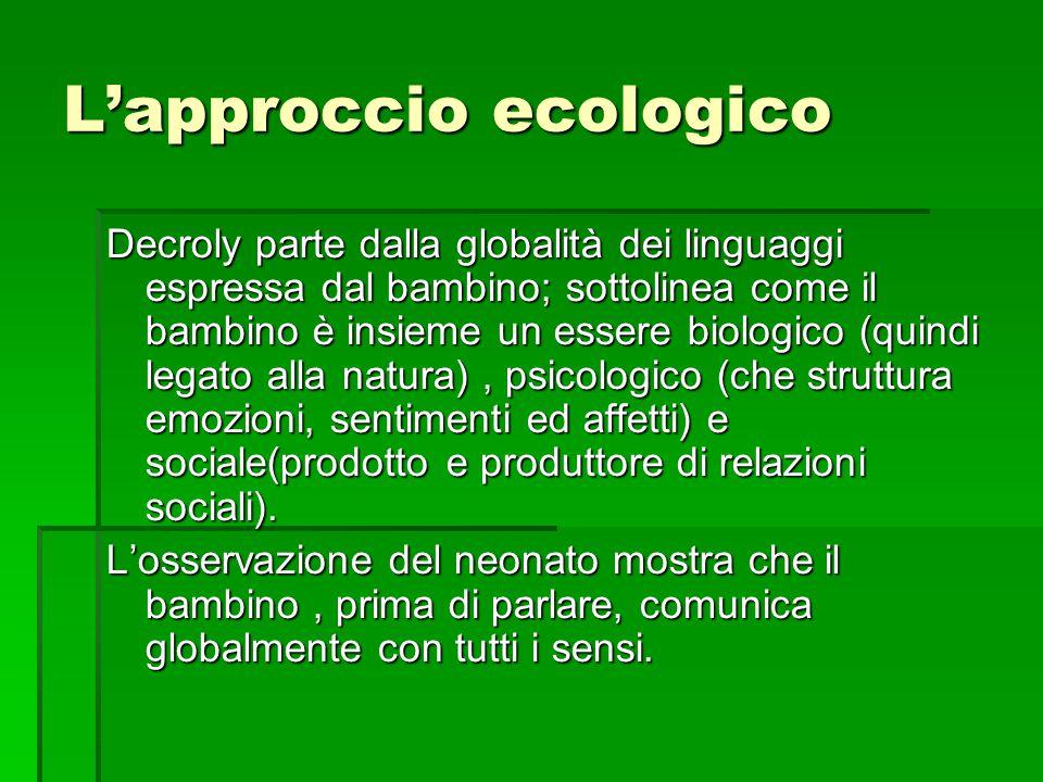 L'approccio ecologico Decroly parte dalla globalità dei linguaggi espressa dal bambino; sottolinea come il bambino è insieme un essere biologico (quin