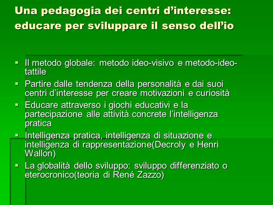 Una pedagogia dei centri d'interesse: educare per sviluppare il senso dell'io  Il metodo globale: metodo ideo-visivo e metodo-ideo- tattile  Partire