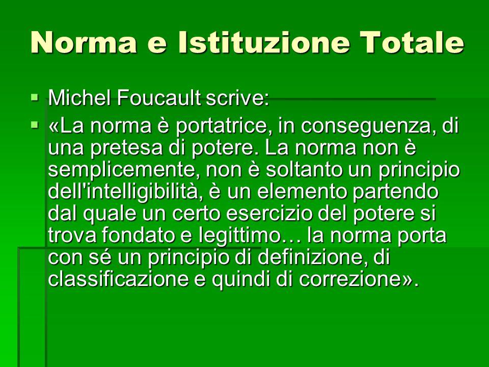 Norma e Istituzione Totale  Michel Foucault scrive:  «La norma è portatrice, in conseguenza, di una pretesa di potere. La norma non è semplicemente,