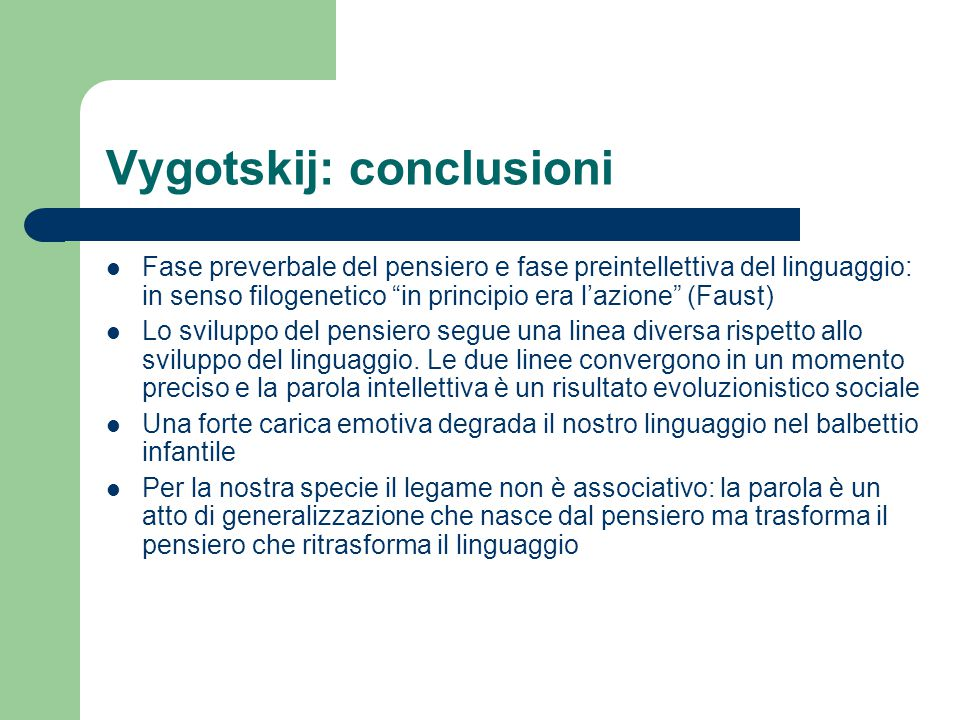 Vygotskij: conclusioni Fase preverbale del pensiero e fase preintellettiva del linguaggio: in senso filogenetico in principio era l'azione (Faust) Lo sviluppo del pensiero segue una linea diversa rispetto allo sviluppo del linguaggio.
