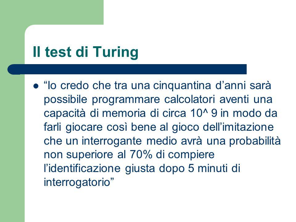 Il test di Turing Io credo che tra una cinquantina d'anni sarà possibile programmare calcolatori aventi una capacità di memoria di circa 10^ 9 in modo da farli giocare così bene al gioco dell'imitazione che un interrogante medio avrà una probabilità non superiore al 70% di compiere l'identificazione giusta dopo 5 minuti di interrogatorio
