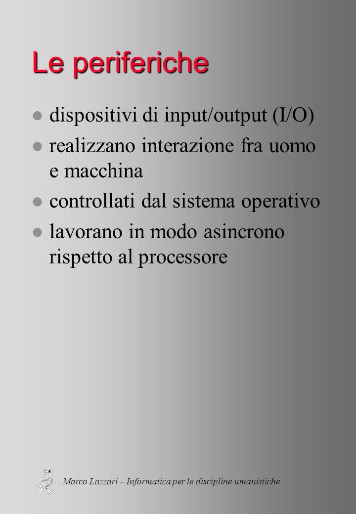 Marco Lazzari – Informatica per le discipline umanistiche Le periferiche l dispositivi di input/output (I/O) l realizzano interazione fra uomo e macchina l controllati dal sistema operativo l lavorano in modo asincrono rispetto al processore