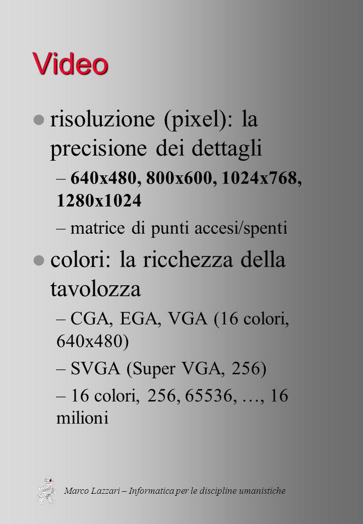 Marco Lazzari – Informatica per le discipline umanistiche Video l risoluzione (pixel): la precisione dei dettagli – 640x480, 800x600, 1024x768, 1280x1024 – matrice di punti accesi/spenti l colori: la ricchezza della tavolozza – CGA, EGA, VGA (16 colori, 640x480) – SVGA (Super VGA, 256) – 16 colori, 256, 65536, …, 16 milioni