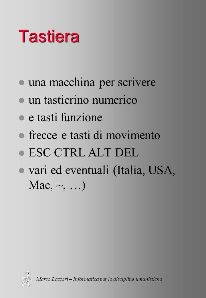 Marco Lazzari – Informatica per le discipline umanistiche Tastiera l una macchina per scrivere l un tastierino numerico l e tasti funzione l frecce e tasti di movimento l ESC CTRL ALT DEL l vari ed eventuali (Italia, USA, Mac, ~, …)