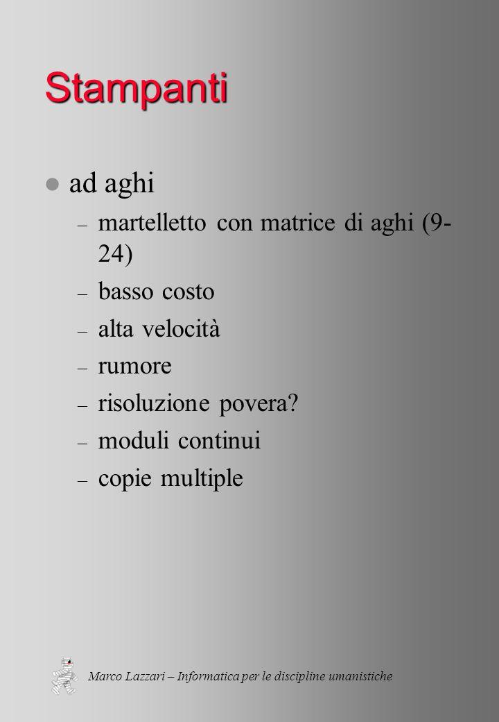 Marco Lazzari – Informatica per le discipline umanistiche Stampanti l ad aghi – martelletto con matrice di aghi (9- 24) – basso costo – alta velocità – rumore – risoluzione povera.