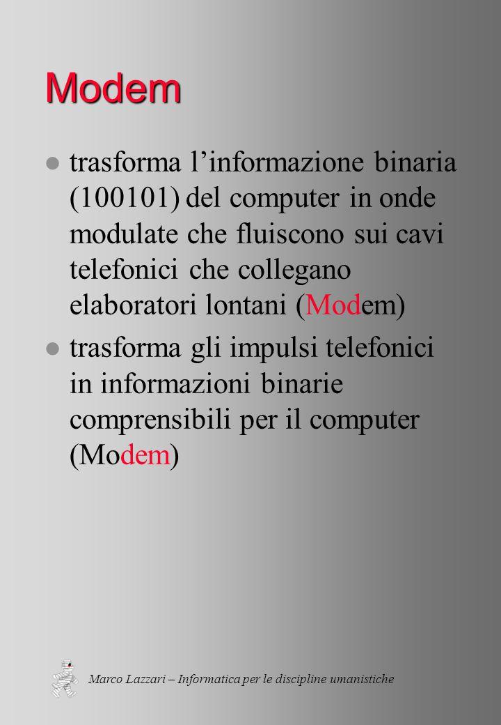 Marco Lazzari – Informatica per le discipline umanistiche Modem l trasforma l'informazione binaria (100101) del computer in onde modulate che fluiscono sui cavi telefonici che collegano elaboratori lontani (Modem) l trasforma gli impulsi telefonici in informazioni binarie comprensibili per il computer (Modem)