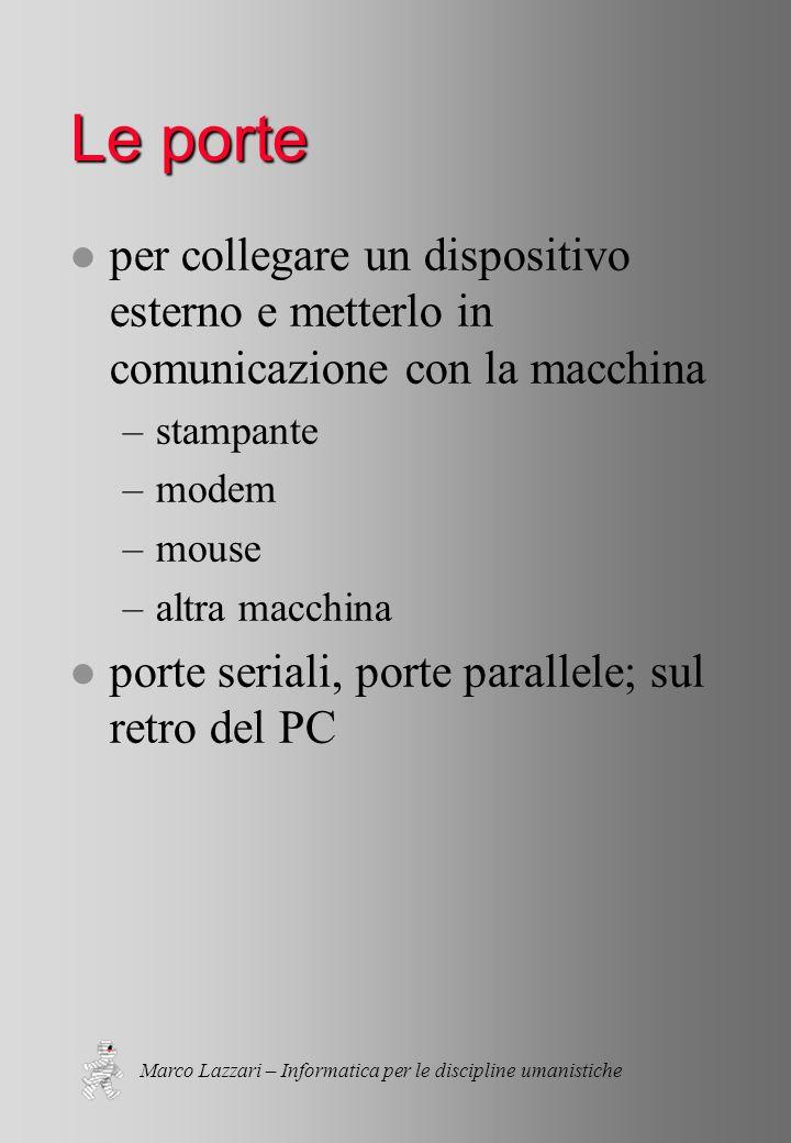 Marco Lazzari – Informatica per le discipline umanistiche Le porte l per collegare un dispositivo esterno e metterlo in comunicazione con la macchina –stampante –modem –mouse –altra macchina l porte seriali, porte parallele; sul retro del PC