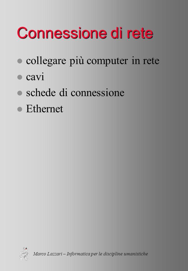 Marco Lazzari – Informatica per le discipline umanistiche Connessione di rete l collegare più computer in rete l cavi l schede di connessione l Ethernet