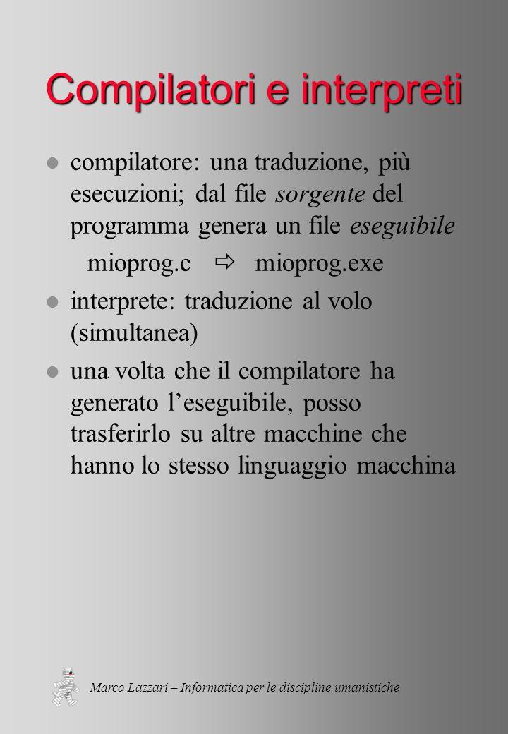 Marco Lazzari – Informatica per le discipline umanistiche Compilatori e interpreti l compilatore: una traduzione, più esecuzioni; dal file sorgente del programma genera un file eseguibile mioprog.c  mioprog.exe l interprete: traduzione al volo (simultanea) l una volta che il compilatore ha generato l'eseguibile, posso trasferirlo su altre macchine che hanno lo stesso linguaggio macchina