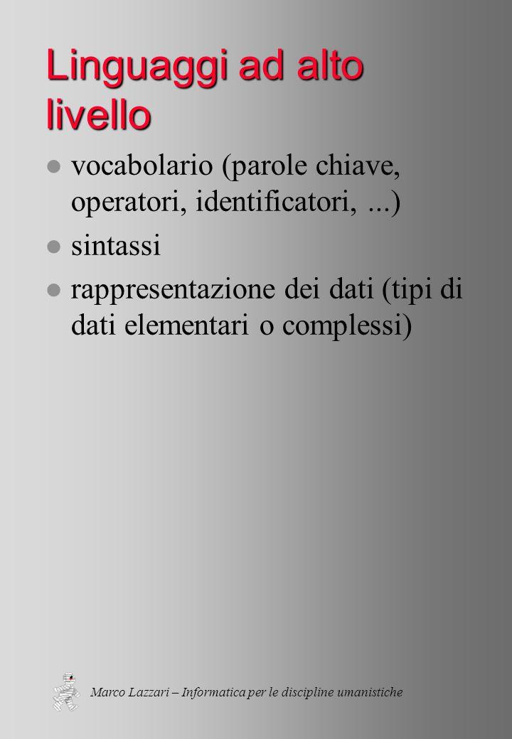 Marco Lazzari – Informatica per le discipline umanistiche Linguaggi ad alto livello l vocabolario (parole chiave, operatori, identificatori,...) l sintassi l rappresentazione dei dati (tipi di dati elementari o complessi)