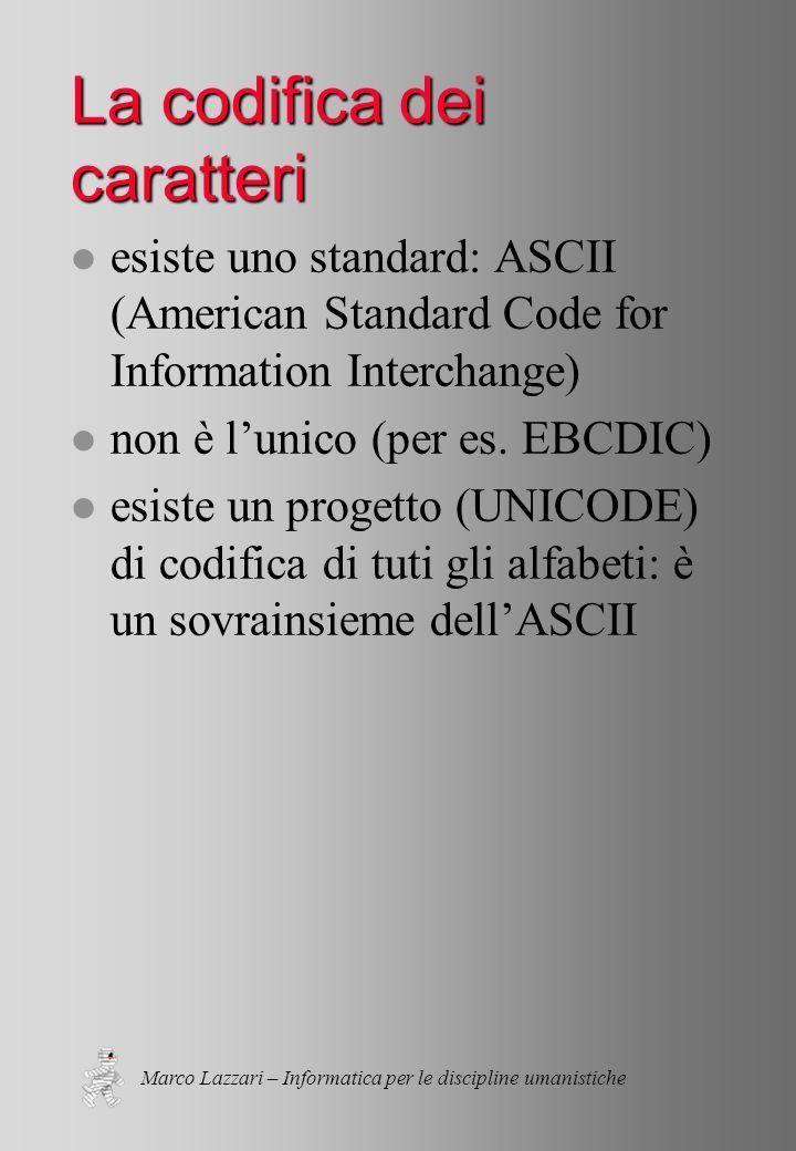 Marco Lazzari – Informatica per le discipline umanistiche La codifica dei caratteri l esiste uno standard: ASCII (American Standard Code for Information Interchange) l non è l'unico (per es.