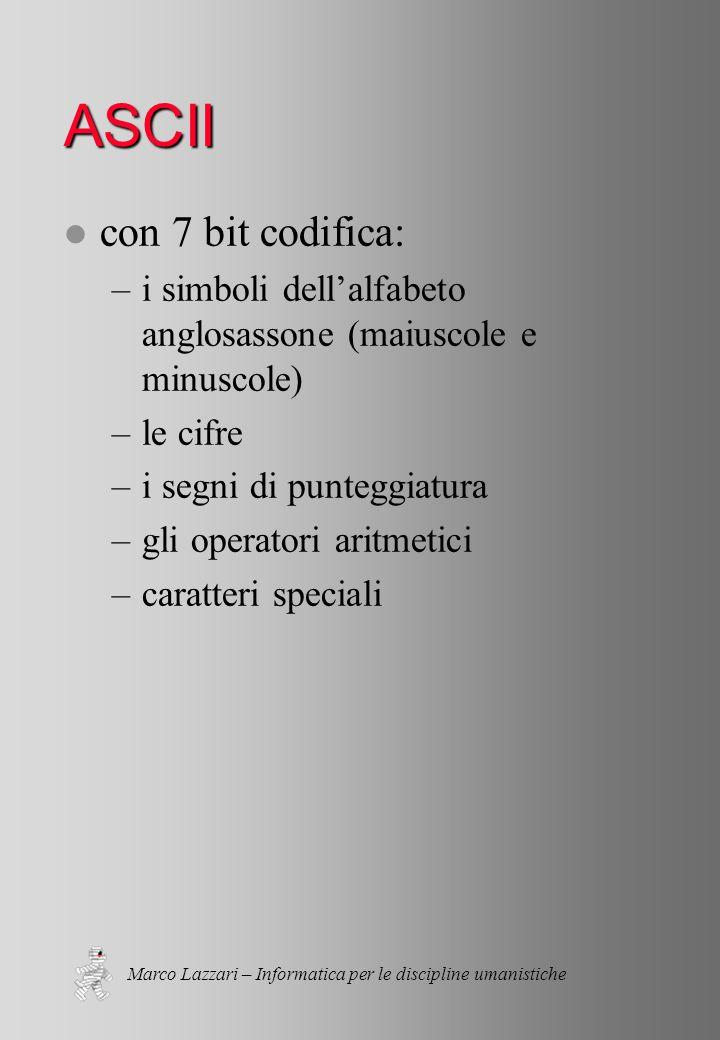 Marco Lazzari – Informatica per le discipline umanistiche ASCII l con 7 bit codifica: –i simboli dell'alfabeto anglosassone (maiuscole e minuscole) –le cifre –i segni di punteggiatura –gli operatori aritmetici –caratteri speciali