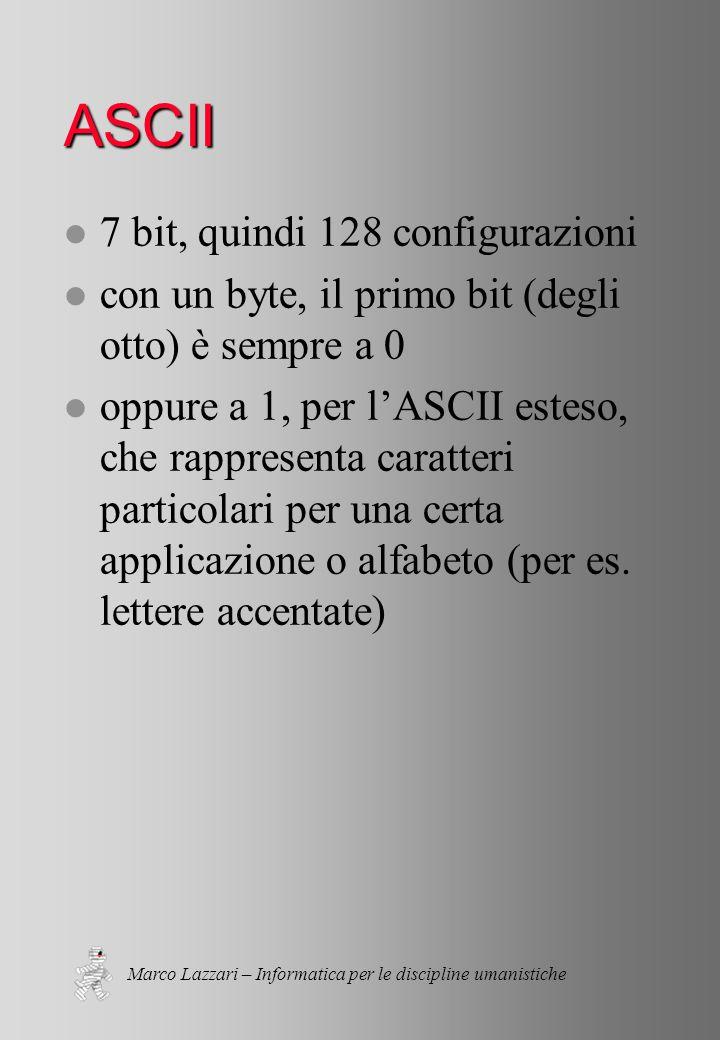 Marco Lazzari – Informatica per le discipline umanistiche ASCII l 7 bit, quindi 128 configurazioni l con un byte, il primo bit (degli otto) è sempre a 0 l oppure a 1, per l'ASCII esteso, che rappresenta caratteri particolari per una certa applicazione o alfabeto (per es.