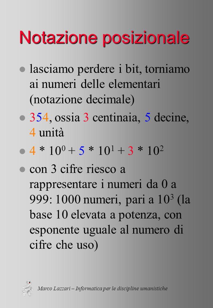 Marco Lazzari – Informatica per le discipline umanistiche Notazione posizionale l lasciamo perdere i bit, torniamo ai numeri delle elementari (notazione decimale) l 354, ossia 3 centinaia, 5 decine, 4 unità l 4 * 10 0 + 5 * 10 1 + 3 * 10 2 l con 3 cifre riesco a rappresentare i numeri da 0 a 999: 1000 numeri, pari a 10 3 (la base 10 elevata a potenza, con esponente uguale al numero di cifre che uso)