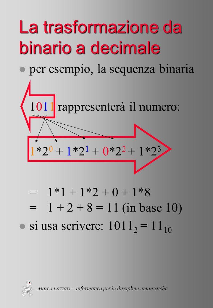 Marco Lazzari – Informatica per le discipline umanistiche La trasformazione da binario a decimale l per esempio, la sequenza binaria 1011 rappresenterà il numero: 1*2 0 + 1*2 1 + 0*2 2 + 1*2 3 =1*1 + 1*2 + 0 + 1*8 =1 + 2 + 8 = 11 (in base 10) l si usa scrivere: 1011 2 = 11 10