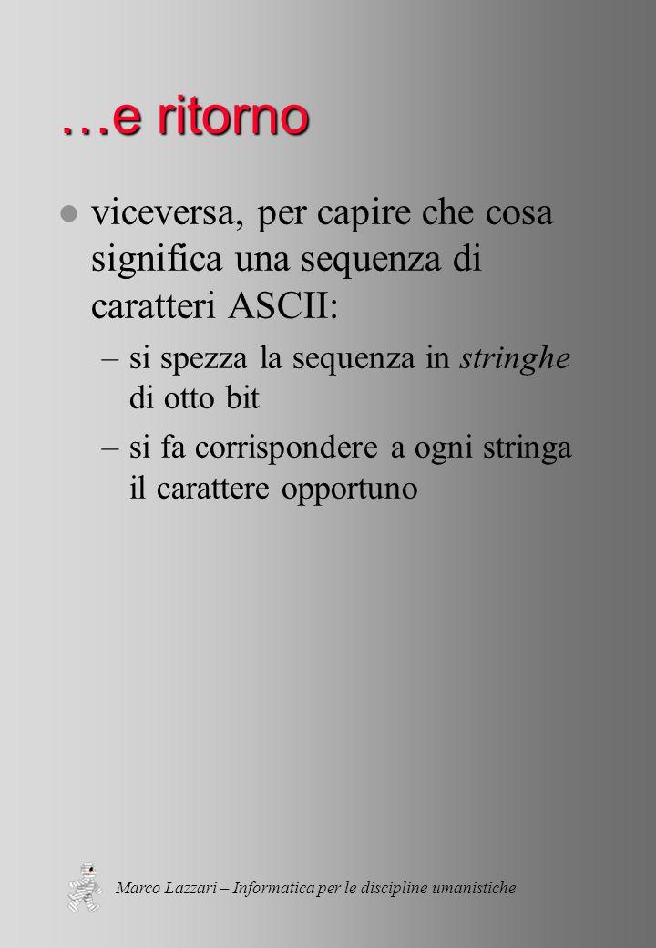 Marco Lazzari – Informatica per le discipline umanistiche …e ritorno l viceversa, per capire che cosa significa una sequenza di caratteri ASCII: –si spezza la sequenza in stringhe di otto bit –si fa corrispondere a ogni stringa il carattere opportuno