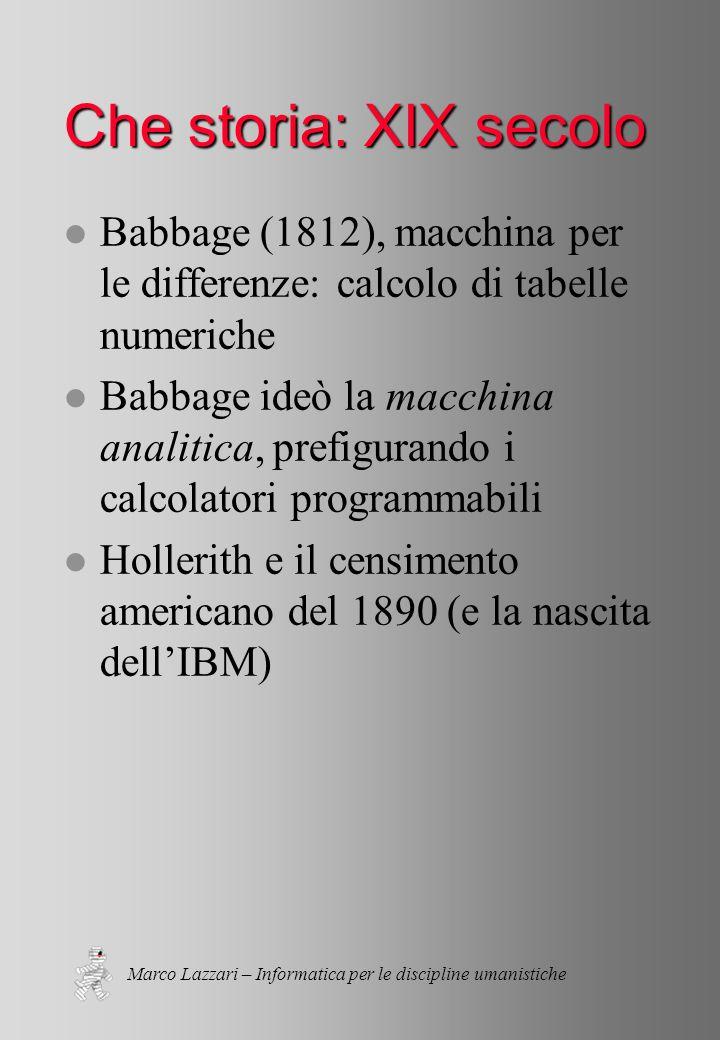 Marco Lazzari – Informatica per le discipline umanistiche Che storia: XIX secolo l Babbage (1812), macchina per le differenze: calcolo di tabelle numeriche l Babbage ideò la macchina analitica, prefigurando i calcolatori programmabili l Hollerith e il censimento americano del 1890 (e la nascita dell'IBM)