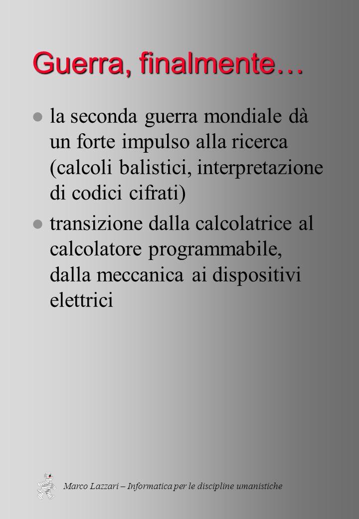 Marco Lazzari – Informatica per le discipline umanistiche Guerra, finalmente… l la seconda guerra mondiale dà un forte impulso alla ricerca (calcoli balistici, interpretazione di codici cifrati) l transizione dalla calcolatrice al calcolatore programmabile, dalla meccanica ai dispositivi elettrici