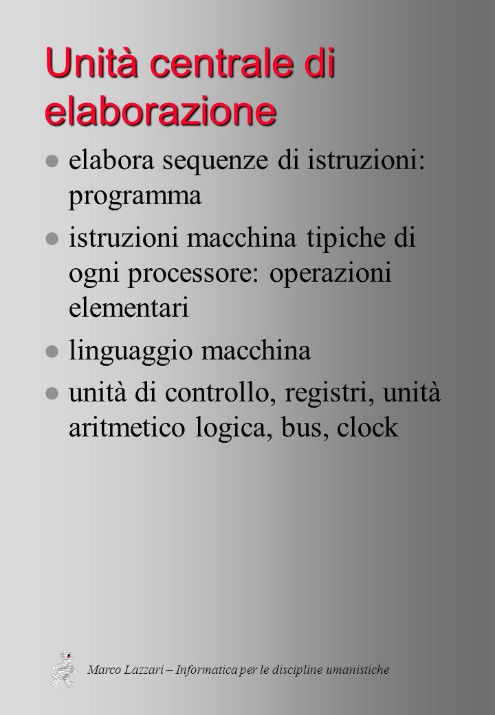 Marco Lazzari – Informatica per le discipline umanistiche Unità centrale di elaborazione l elabora sequenze di istruzioni: programma l istruzioni macchina tipiche di ogni processore: operazioni elementari l linguaggio macchina l unità di controllo, registri, unità aritmetico logica, bus, clock