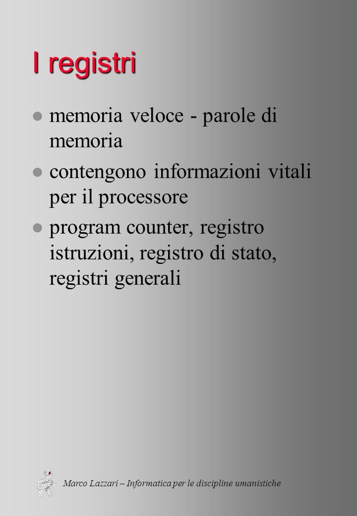 Marco Lazzari – Informatica per le discipline umanistiche I registri l memoria veloce - parole di memoria l contengono informazioni vitali per il processore l program counter, registro istruzioni, registro di stato, registri generali