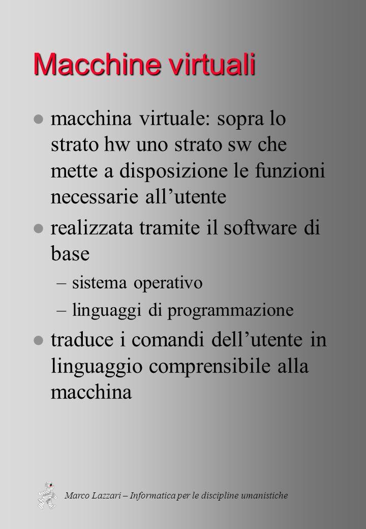 Marco Lazzari – Informatica per le discipline umanistiche Macchine a strati l macchina virtuale: sopra uno strato sw posso avere un altro strato sw che mette a disposizione le funzioni necessarie all'utente l gerarchia di macchine virtuali