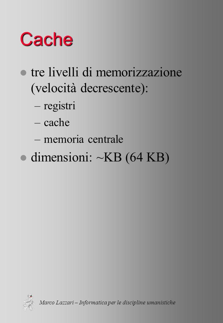 Marco Lazzari – Informatica per le discipline umanistiche Cache l tre livelli di memorizzazione (velocità decrescente): –registri –cache –memoria centrale l dimensioni: ~KB (64 KB)